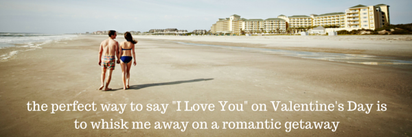 the perfect way to say -I Love You- on Valentine's Day is to whisk me away on a romantic getaway